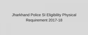 Jharkhand Police SI Eligibility Physical Requirement 2020 Sub Inspector