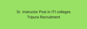 Sr. Instructor Post in ITI colleges Tripura 2020 – 111 vacancy